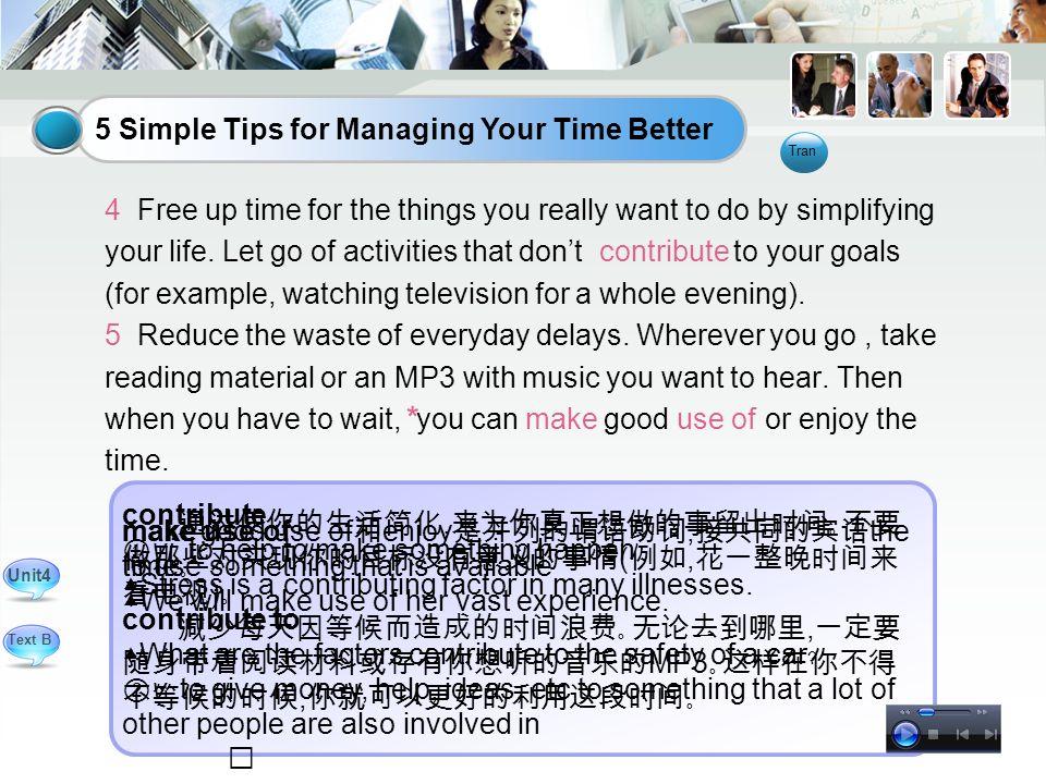 通过使你的生活简化, 来为你真正想做的事留出时间。不要 做那些对实现你的目标没有意义的事情 ( 例如, 花一整晚时间来 看电视 ) 。 减少每天因等候而造成的时间浪费。无论去到哪里, 一定要 随身带着阅读材料或存有你想听的音乐的 MP3 。这样在你不得 不等候的时候, 你就可以更好的利用这段时间。 contribute ① vi.