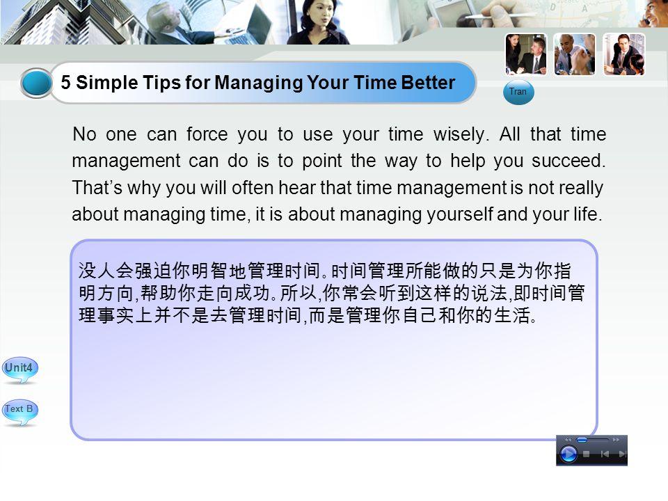 没人会强迫你明智地管理时间。时间管理所能做的只是为你指 明方向, 帮助你走向成功。所以, 你常会听到这样的说法, 即时间管 理事实上并不是去管理时间, 而是管理你自己和你的生活。 No one can force you to use your time wisely.