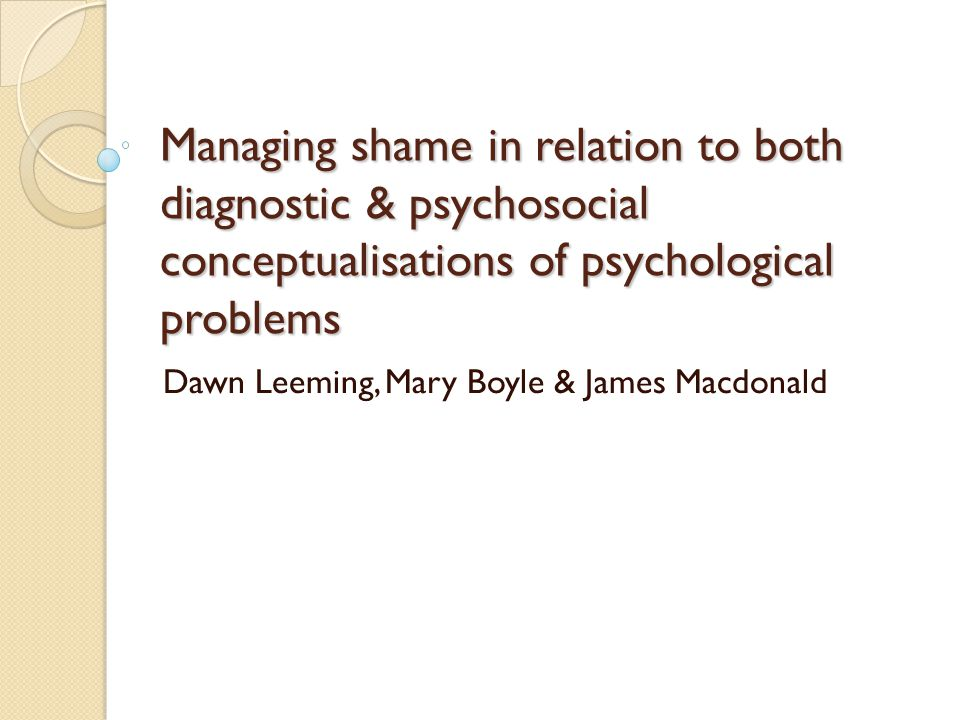 Managing shame in relation to both diagnostic & psychosocial conceptualisations of psychological problems Dawn Leeming, Mary Boyle & James Macdonald