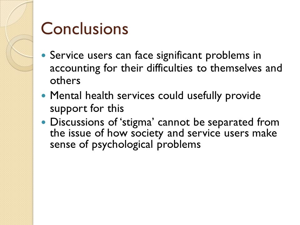 Conclusions Service users can face significant problems in accounting for their difficulties to themselves and others Mental health services could usefully provide support for this Discussions of 'stigma' cannot be separated from the issue of how society and service users make sense of psychological problems