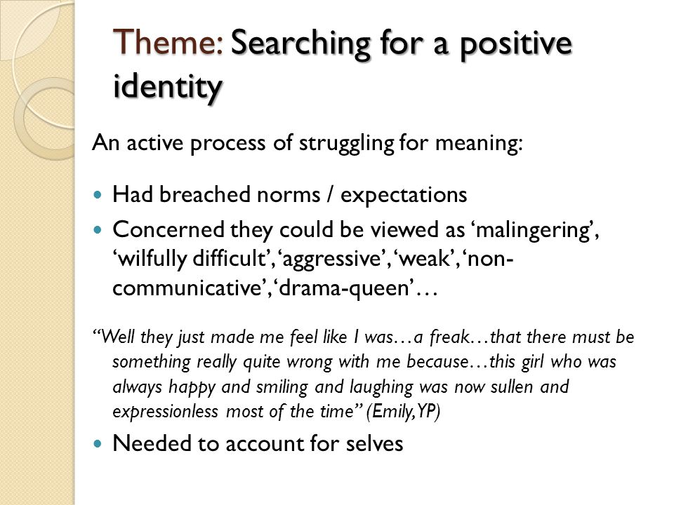 Theme: Searching for a positive identity An active process of struggling for meaning: Had breached norms / expectations Concerned they could be viewed as 'malingering', 'wilfully difficult', 'aggressive', 'weak', 'non- communicative', 'drama-queen'… Well they just made me feel like I was…a freak…that there must be something really quite wrong with me because…this girl who was always happy and smiling and laughing was now sullen and expressionless most of the time (Emily, YP) Needed to account for selves