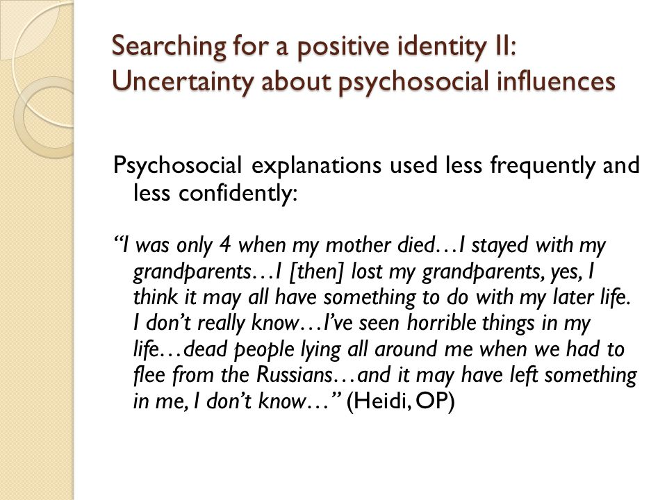 Searching for a positive identity II: Uncertainty about psychosocial influences Psychosocial explanations used less frequently and less confidently: I was only 4 when my mother died…I stayed with my grandparents…I [then] lost my grandparents, yes, I think it may all have something to do with my later life.