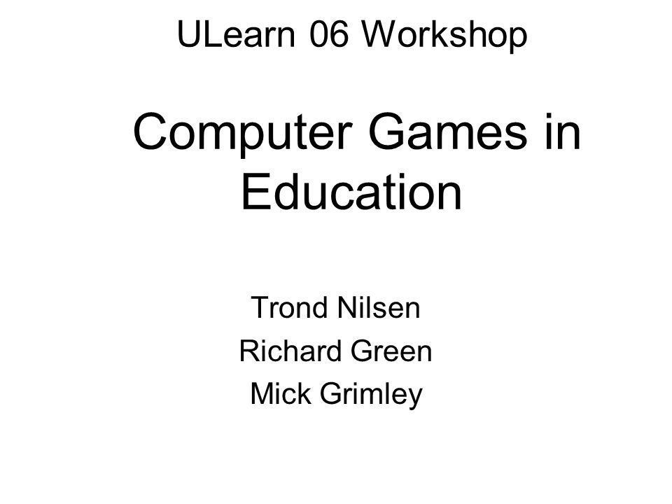 ULearn 06 Workshop Computer Games in Education Trond Nilsen Richard Green Mick Grimley