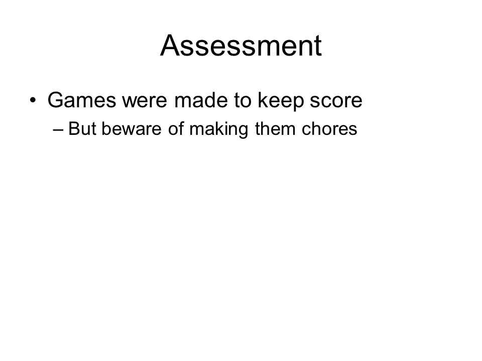 Assessment Games were made to keep score –But beware of making them chores