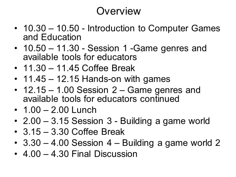 Overview 10.30 – 10.50 - Introduction to Computer Games and Education 10.50 – 11.30 - Session 1 -Game genres and available tools for educators 11.30 – 11.45 Coffee Break 11.45 – 12.15 Hands-on with games 12.15 – 1.00 Session 2 – Game genres and available tools for educators continued 1.00 – 2.00 Lunch 2.00 – 3.15 Session 3 - Building a game world 3.15 – 3.30 Coffee Break 3.30 – 4.00 Session 4 – Building a game world 2 4.00 – 4.30 Final Discussion