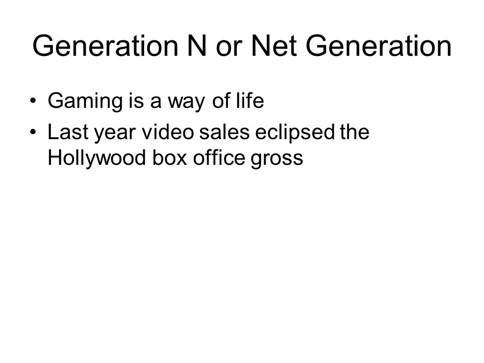 Generation N or Net Generation Gaming is a way of life Last year video sales eclipsed the Hollywood box office gross
