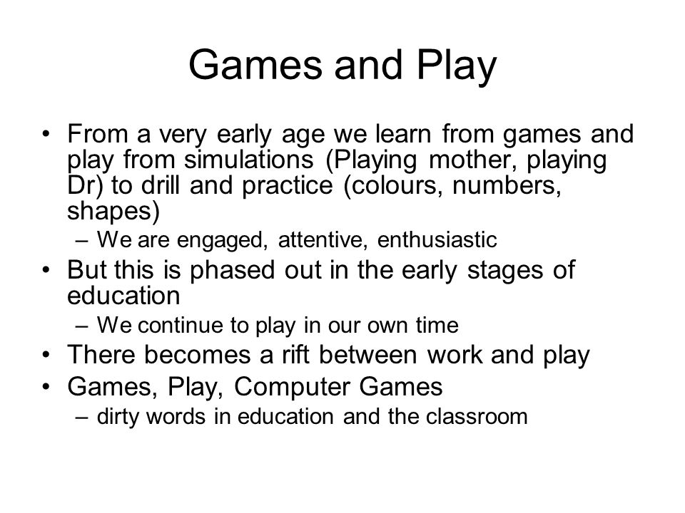 Some Benefits of Digital Game Based Learning (DGBL) Engagement/motivation/persistence Active and interactive (constructivist) Instant feedback Encourage participation (safe environment) Require the player to make decisions and to work towards a goal Customized learning experiences to the individual Usually involve a social network akin to an educational community of practice Promote long term memory and learning transfer Students expect digital (Net N)