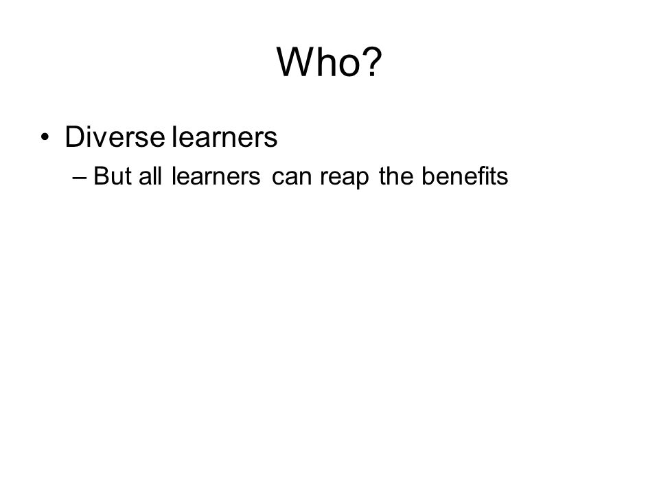 Who Diverse learners –But all learners can reap the benefits