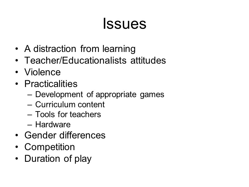 Issues A distraction from learning Teacher/Educationalists attitudes Violence Practicalities –Development of appropriate games –Curriculum content –Tools for teachers –Hardware Gender differences Competition Duration of play