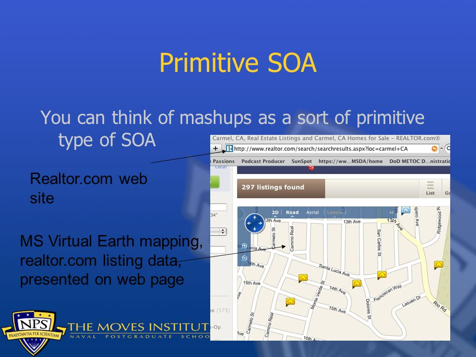 Primitive SOA You can think of mashups as a sort of primitive type of SOA Realtor.com web site MS Virtual Earth mapping, realtor.com listing data, pre