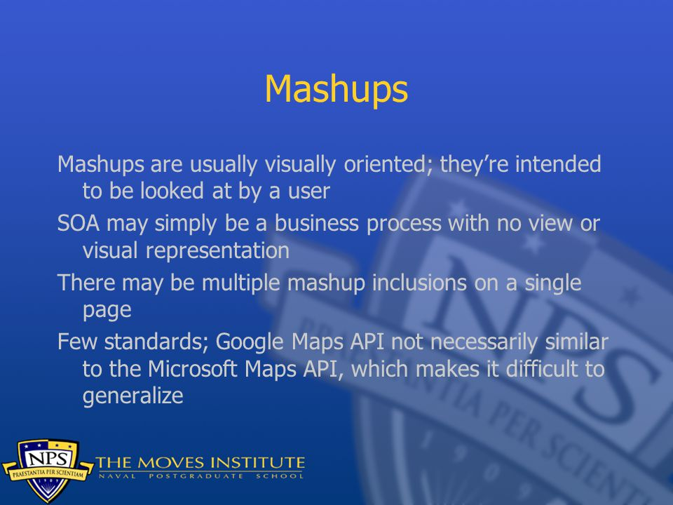Mashups Mashups are usually visually oriented; they're intended to be looked at by a user SOA may simply be a business process with no view or visual representation There may be multiple mashup inclusions on a single page Few standards; Google Maps API not necessarily similar to the Microsoft Maps API, which makes it difficult to generalize