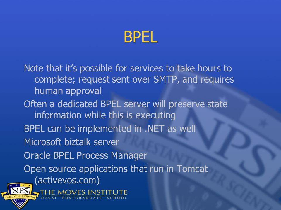 BPEL Note that it's possible for services to take hours to complete; request sent over SMTP, and requires human approval Often a dedicated BPEL server will preserve state information while this is executing BPEL can be implemented in.NET as well Microsoft biztalk server Oracle BPEL Process Manager Open source applications that run in Tomcat (activevos.com)