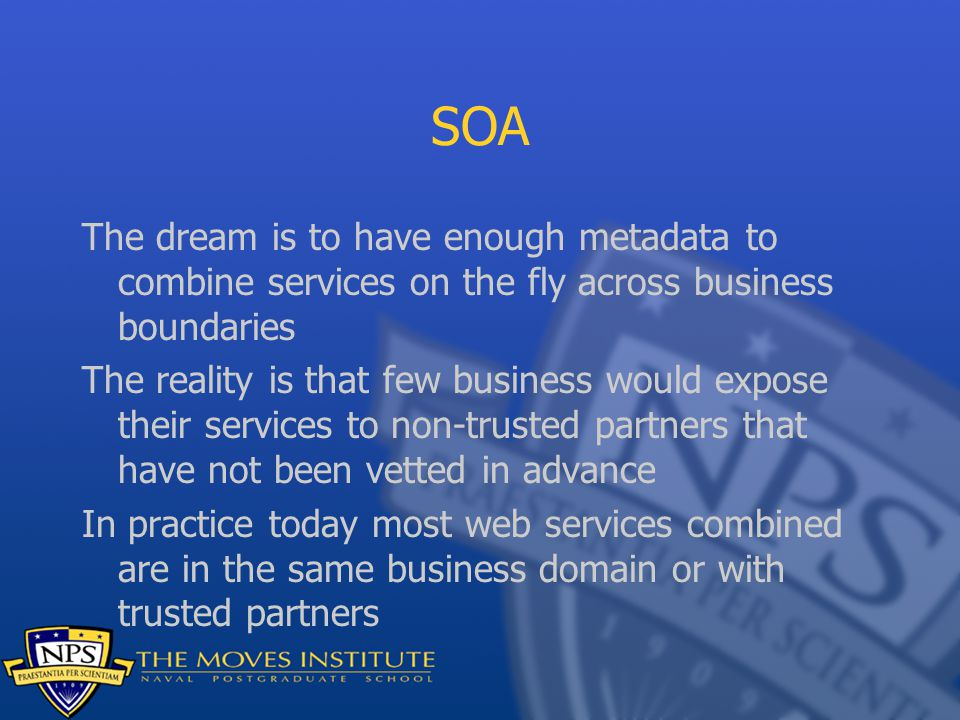 SOA The dream is to have enough metadata to combine services on the fly across business boundaries The reality is that few business would expose their services to non-trusted partners that have not been vetted in advance In practice today most web services combined are in the same business domain or with trusted partners