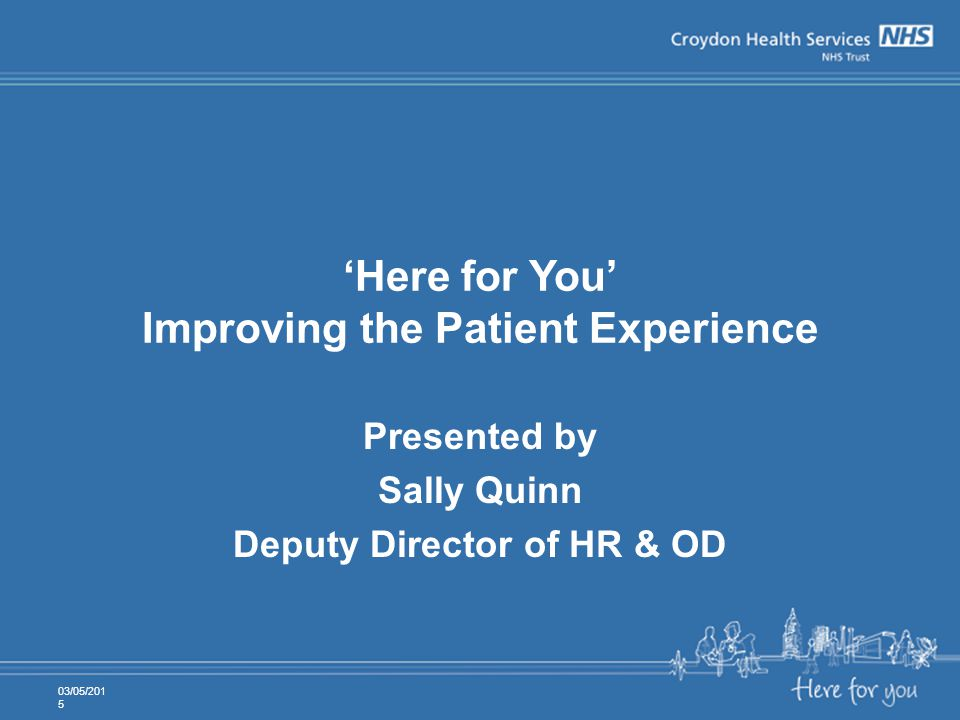 'Here for You' Improving the Patient Experience Presented by Sally Quinn Deputy Director of HR & OD 03/05/2015