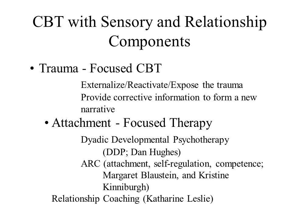CBT with Sensory and Relationship Components Trauma - Focused CBT Externalize/Reactivate/Expose the trauma Provide corrective information to form a new narrative Attachment - Focused Therapy Dyadic Developmental Psychotherapy (DDP; Dan Hughes) ARC (attachment, self-regulation, competence; Margaret Blaustein, and Kristine Kinniburgh) Relationship Coaching (Katharine Leslie)
