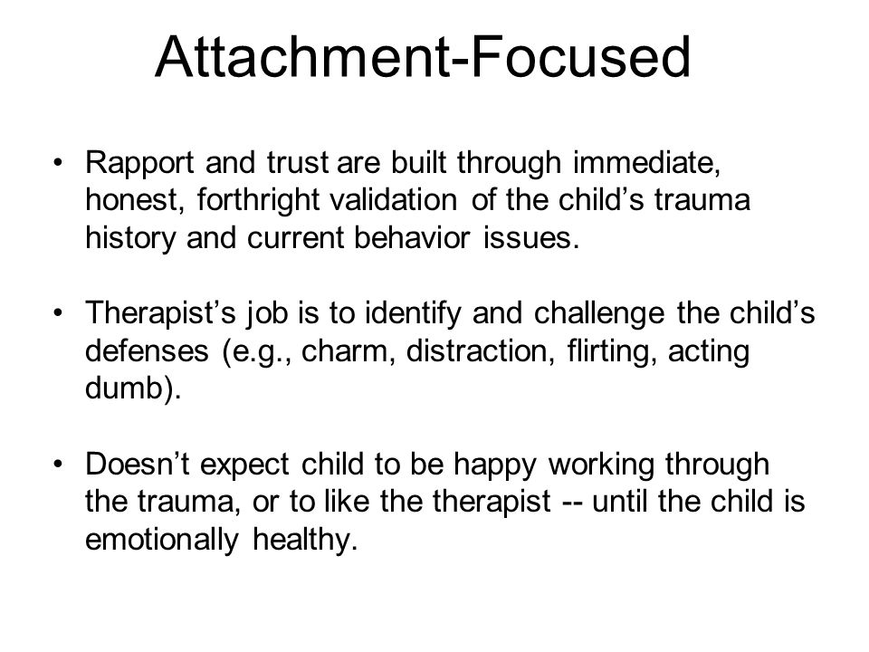 Attachment-Focused Rapport and trust are built through immediate, honest, forthright validation of the child's trauma history and current behavior issues.