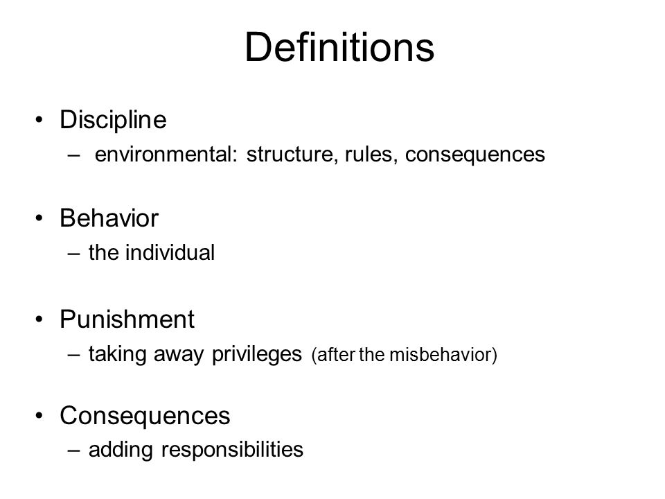 Discipline – environmental: structure, rules, consequences Behavior –the individual Punishment –taking away privileges (after the misbehavior) Consequences –adding responsibilities Definitions