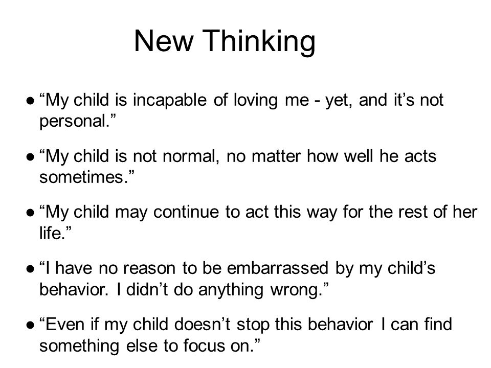New Thinking ● My child is incapable of loving me - yet, and it's not personal. ● My child is not normal, no matter how well he acts sometimes. ● My child may continue to act this way for the rest of her life. ● I have no reason to be embarrassed by my child's behavior.