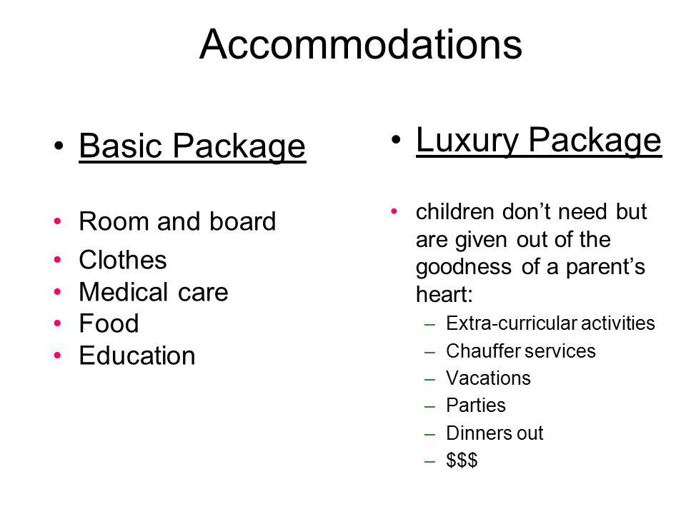 Accommodations Basic Package Room and board Clothes Medical care Food Education Luxury Package children don't need but are given out of the goodness of a parent's heart: –Extra-curricular activities –Chauffer services –Vacations –Parties –Dinners out –$$$