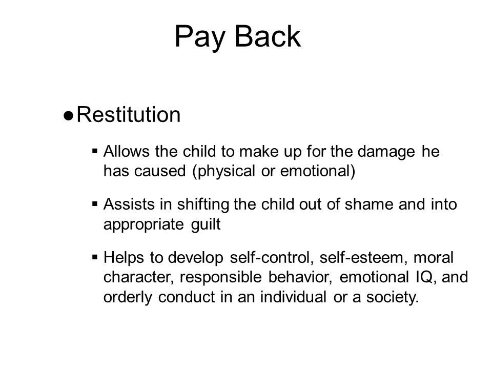 Pay Back ●Restitution  Allows the child to make up for the damage he has caused (physical or emotional)  Assists in shifting the child out of shame and into appropriate guilt  Helps to develop self-control, self-esteem, moral character, responsible behavior, emotional IQ, and orderly conduct in an individual or a society.