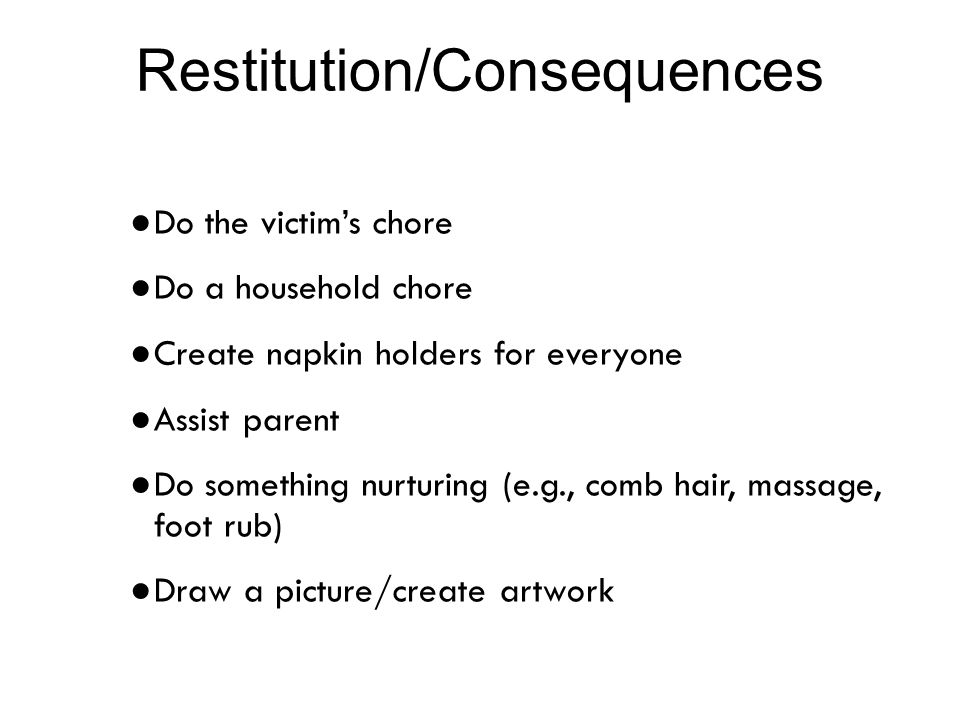 Restitution/Consequences ● Do the victim's chore ● Do a household chore ● Create napkin holders for everyone ● Assist parent ● Do something nurturing (e.g., comb hair, massage, foot rub) ● Draw a picture/create artwork