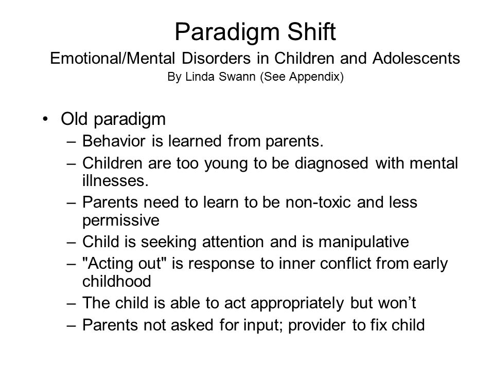 Paradigm Shift Emotional/Mental Disorders in Children and Adolescents By Linda Swann (See Appendix) Old paradigm –Behavior is learned from parents.