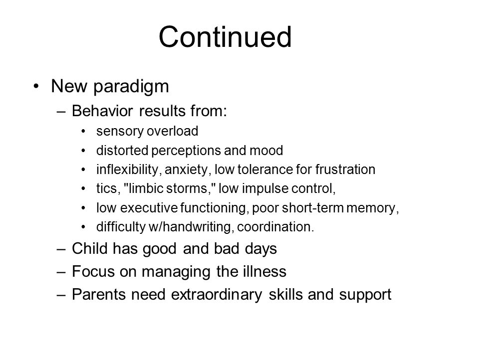 Continued New paradigm –Behavior results from: sensory overload distorted perceptions and mood inflexibility, anxiety, low tolerance for frustration tics, limbic storms, low impulse control, low executive functioning, poor short-term memory, difficulty w/handwriting, coordination.