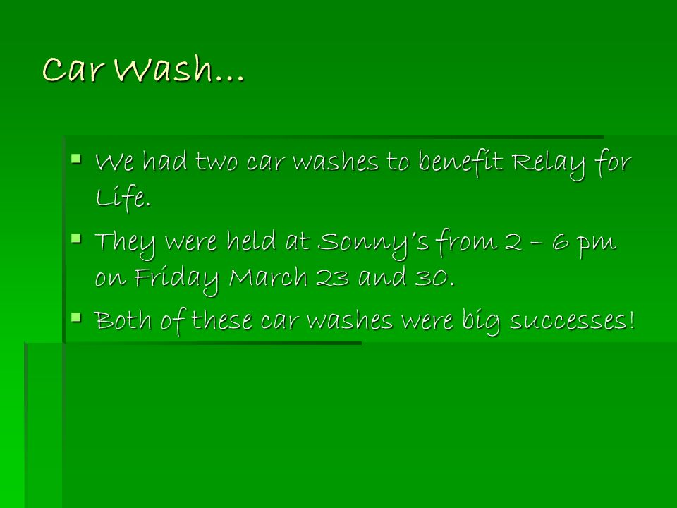 Car Wash…  We had two car washes to benefit Relay for Life.  They were held at Sonny's from 2 – 6 pm on Friday March 23 and 30.  Both of these car