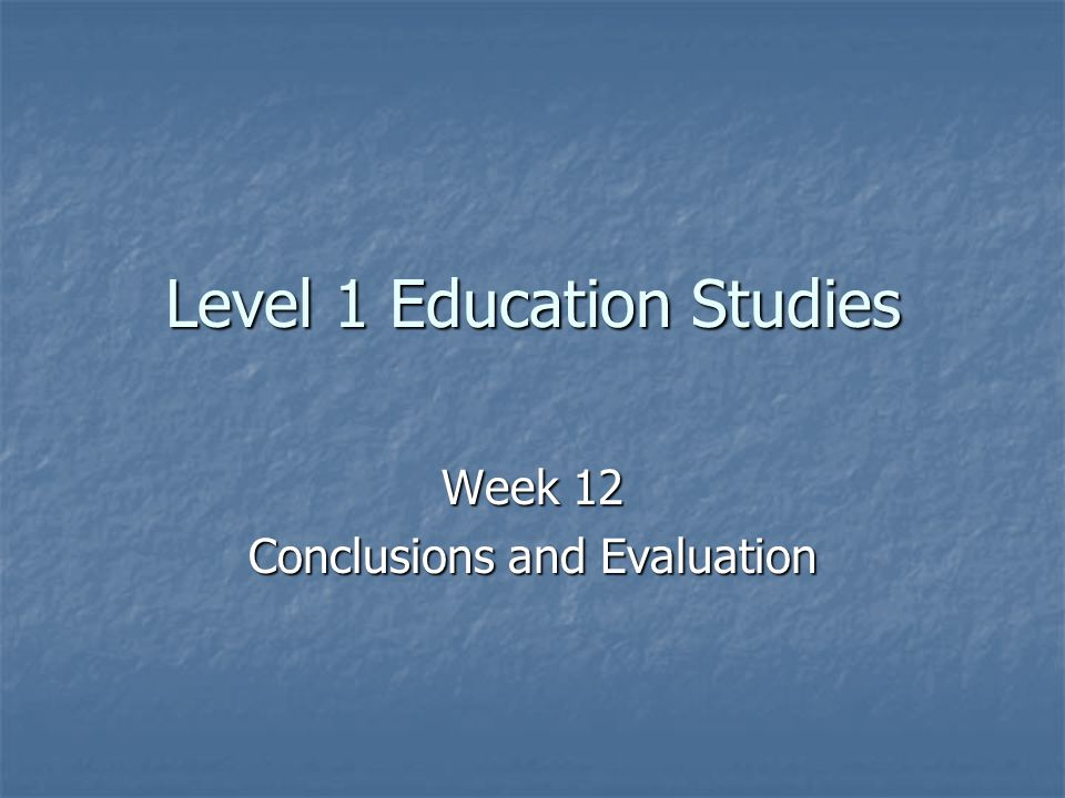 Level 1 Education Studies Week 12 Conclusions and Evaluation