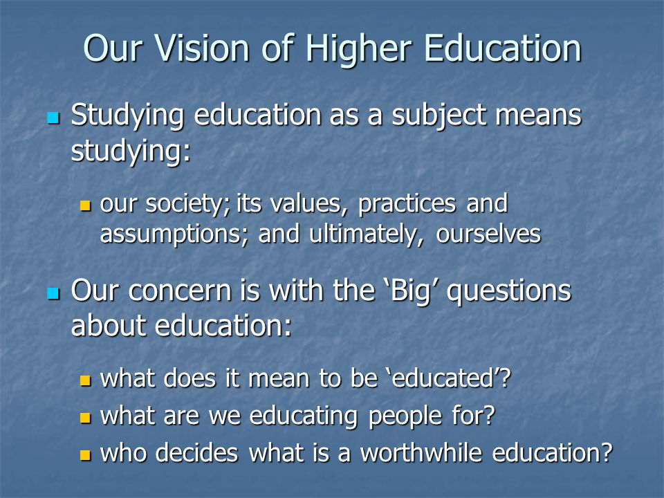Our Vision of Higher Education Studying education as a subject means studying: Studying education as a subject means studying: our society; its values, practices and assumptions; and ultimately, ourselves our society; its values, practices and assumptions; and ultimately, ourselves Our concern is with the 'Big' questions about education: Our concern is with the 'Big' questions about education: what does it mean to be 'educated'.