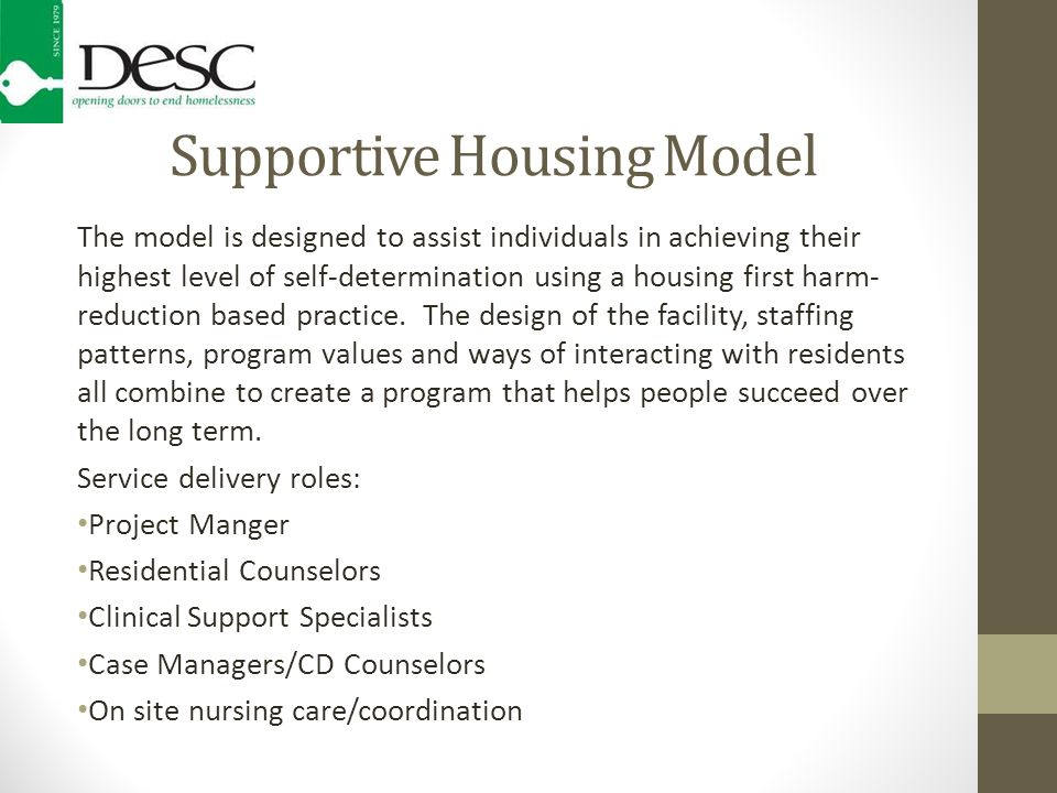 Supportive Housing Model The model is designed to assist individuals in achieving their highest level of self-determination using a housing first harm- reduction based practice.