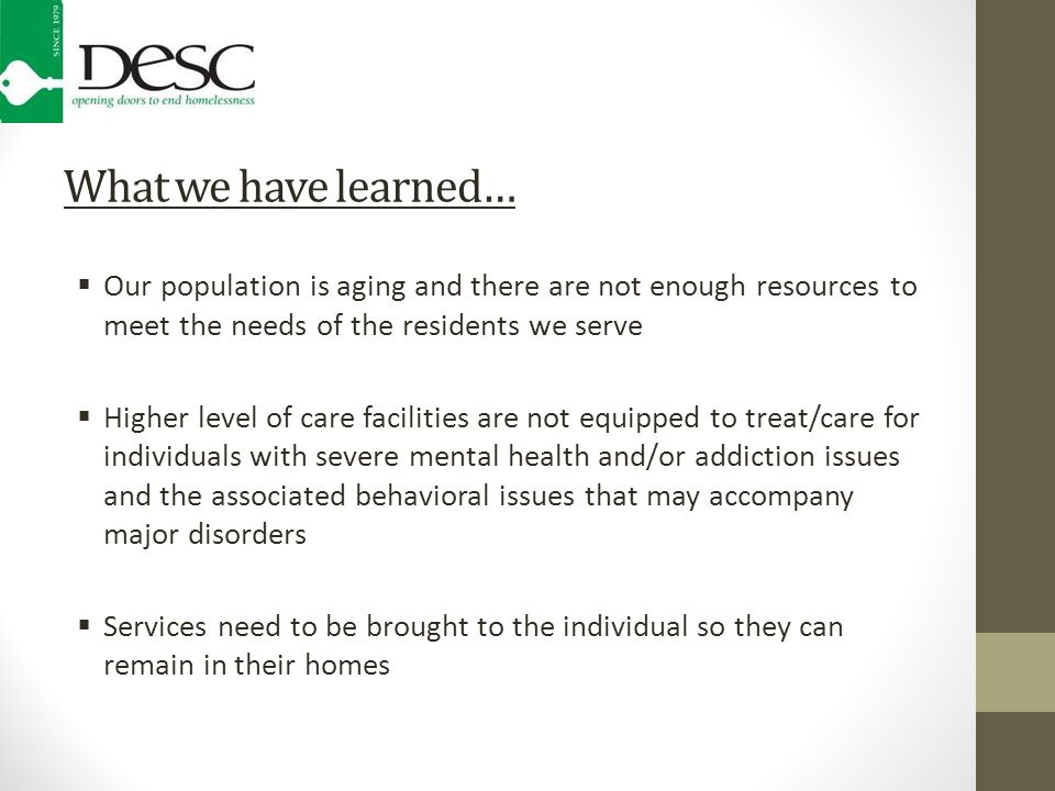 What we have learned…  Our population is aging and there are not enough resources to meet the needs of the residents we serve  Higher level of care facilities are not equipped to treat/care for individuals with severe mental health and/or addiction issues and the associated behavioral issues that may accompany major disorders  Services need to be brought to the individual so they can remain in their homes