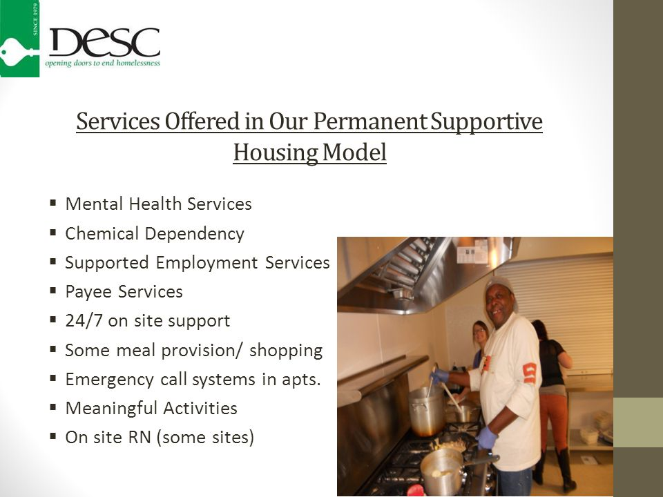 Services Offered in Our Permanent Supportive Housing Model  Mental Health Services  Chemical Dependency  Supported Employment Services  Payee Services  24/7 on site support  Some meal provision/ shopping  Emergency call systems in apts.