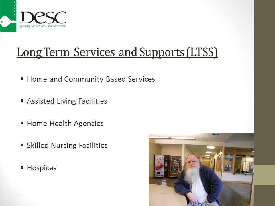 Long Term Services and Supports (LTSS)  Home and Community Based Services  Assisted Living Facilities  Home Health Agencies  Skilled Nursing Facilities  Hospices
