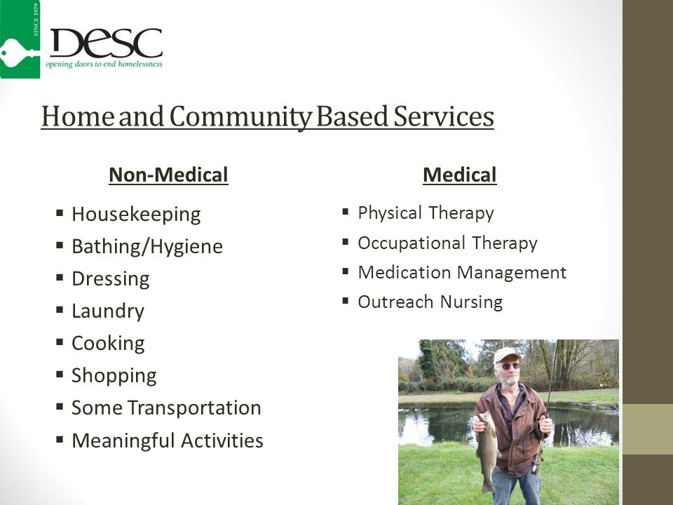 Home and Community Based Services Non-Medical  Housekeeping  Bathing/Hygiene  Dressing  Laundry  Cooking  Shopping  Some Transportation  Meaningful Activities Medical  Physical Therapy  Occupational Therapy  Medication Management  Outreach Nursing