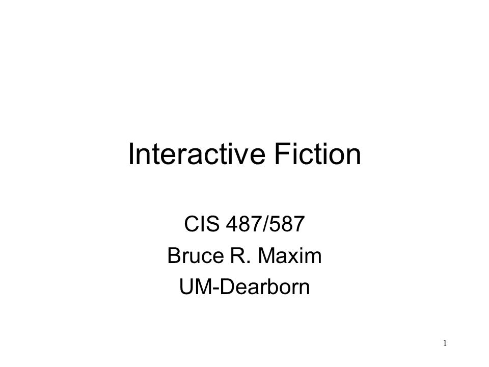 1 Interactive Fiction CIS 487/587 Bruce R. Maxim UM-Dearborn