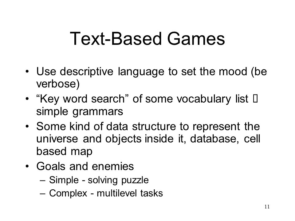11 Text-Based Games Use descriptive language to set the mood (be verbose) Key word search of some vocabulary list  simple grammars Some kind of data structure to represent the universe and objects inside it, database, cell based map Goals and enemies –Simple - solving puzzle –Complex - multilevel tasks
