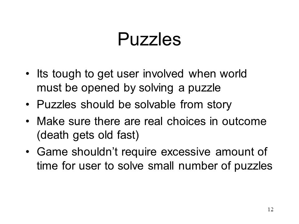 12 Puzzles Its tough to get user involved when world must be opened by solving a puzzle Puzzles should be solvable from story Make sure there are real choices in outcome (death gets old fast) Game shouldn't require excessive amount of time for user to solve small number of puzzles
