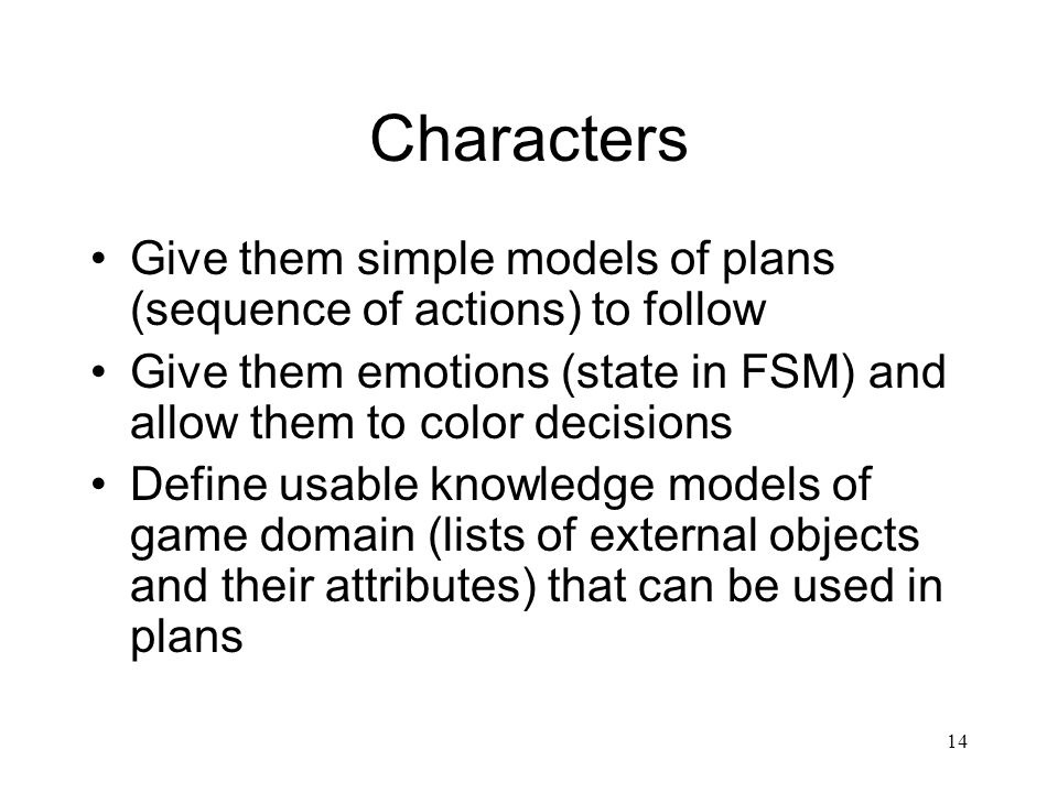 14 Characters Give them simple models of plans (sequence of actions) to follow Give them emotions (state in FSM) and allow them to color decisions Def