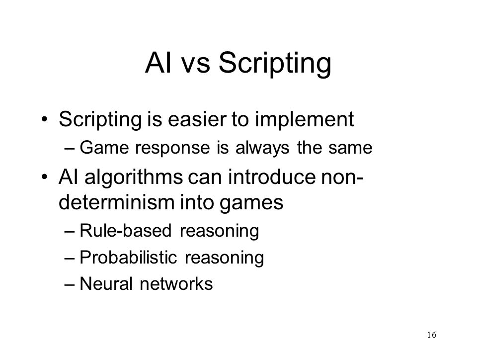 16 AI vs Scripting Scripting is easier to implement –Game response is always the same AI algorithms can introduce non- determinism into games –Rule-based reasoning –Probabilistic reasoning –Neural networks