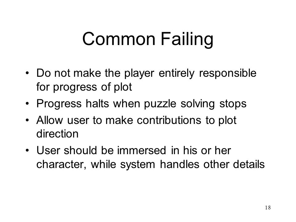 18 Common Failing Do not make the player entirely responsible for progress of plot Progress halts when puzzle solving stops Allow user to make contributions to plot direction User should be immersed in his or her character, while system handles other details