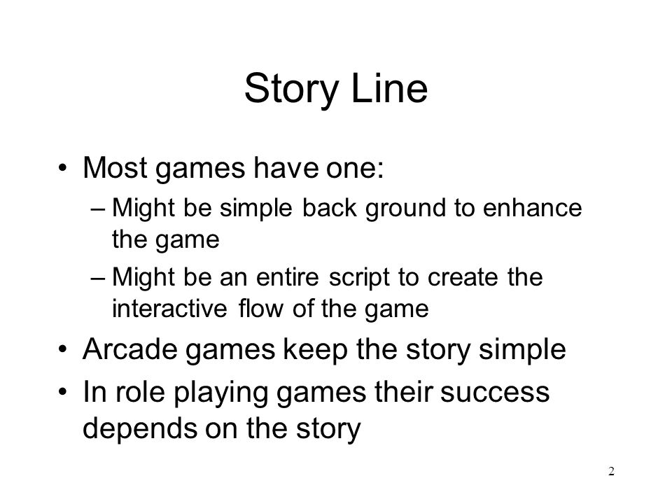 2 Story Line Most games have one: –Might be simple back ground to enhance the game –Might be an entire script to create the interactive flow of the ga