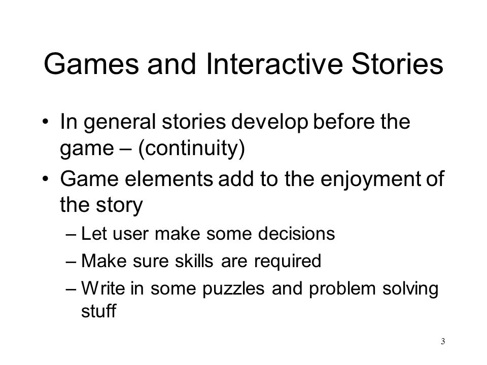 3 Games and Interactive Stories In general stories develop before the game – (continuity) Game elements add to the enjoyment of the story –Let user make some decisions –Make sure skills are required –Write in some puzzles and problem solving stuff