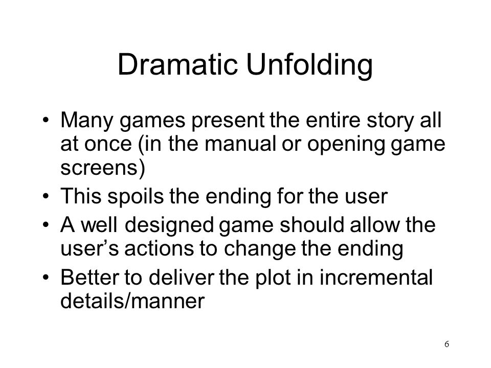 6 Dramatic Unfolding Many games present the entire story all at once (in the manual or opening game screens) This spoils the ending for the user A wel