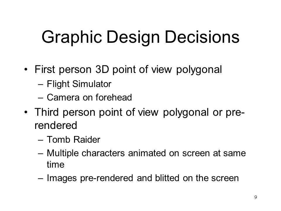 9 Graphic Design Decisions First person 3D point of view polygonal –Flight Simulator –Camera on forehead Third person point of view polygonal or pre- rendered –Tomb Raider –Multiple characters animated on screen at same time –Images pre-rendered and blitted on the screen