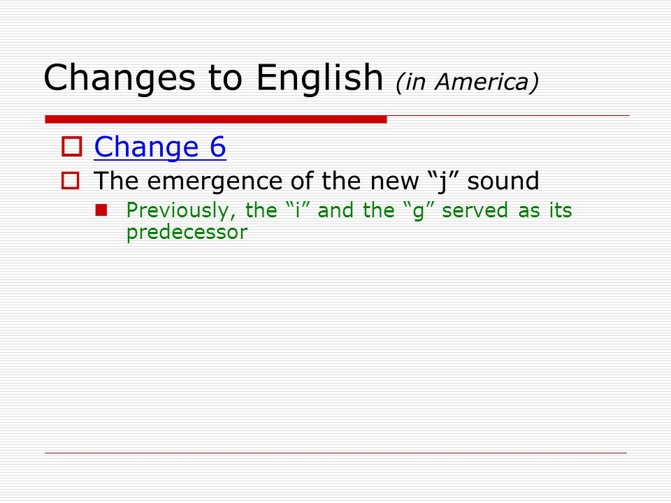 Changes to English (in America)  Change 7 (pronunciation) We actually kept some old Shakespearian habits that the English lost:  1)  2)