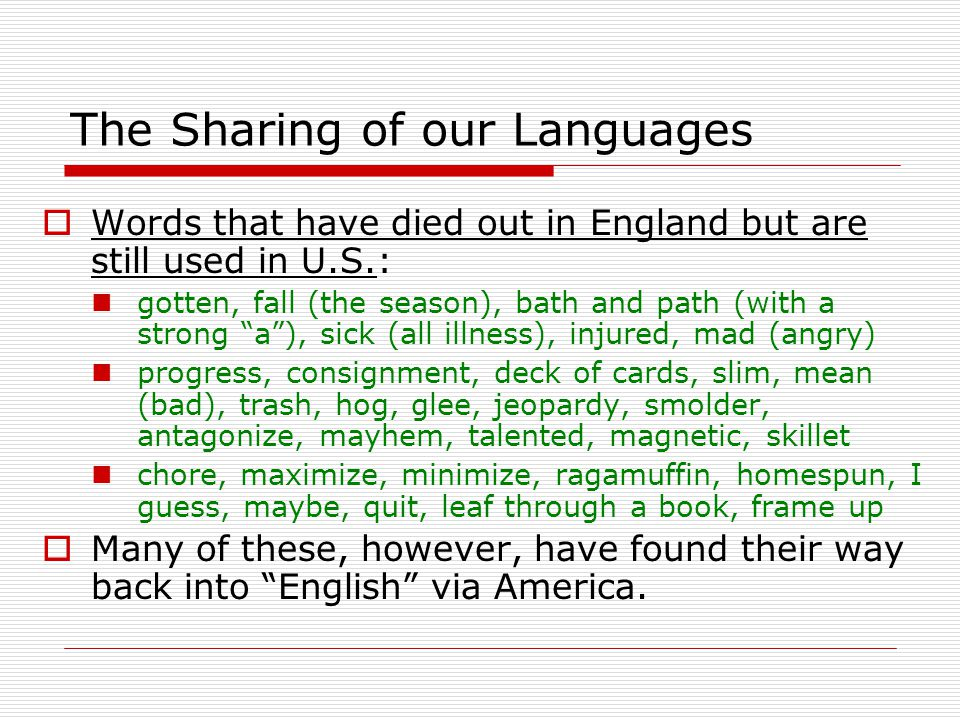 The Sharing of our Languages  Many words in England originated in America: commuter, snag, strip tease, cold spell, gimmick, baby sitter, lengthy, sag, soggy, teenager, telephone, type writer, radio, but in, side track, hang over, to make good, fudge, publicity joy ride, blizzard, stunt, law abiding, department store, notify, advocate, currency, to park, to rattle, hind sight, bee line, rain coat, scrawny, take a back seat, cloud burst grave yard, know how, to register, to shut down, to fill the bill, to hold down (to keep), to hold up (to rob), to stay put, stiff upper lip, smog, weekend, gadget, miniskirt, radar gay (homosexual), belittle, scientist, Presidential, normalcy, transpire, antagonize, shoe string, 64,000 $ question, looking like a million bucks, mega bucks, stepping on the gas, taking a rain check