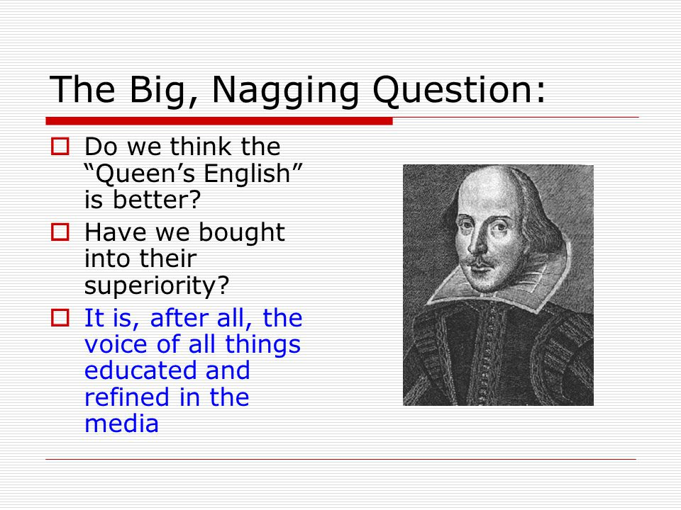 The Big, Nagging Question:  Do we think the Queen's English is better.