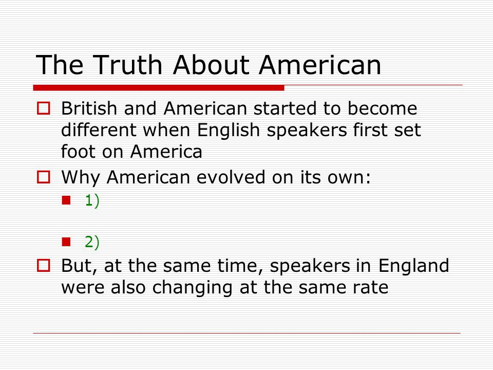 The Truth About American  Over time, the two varieties of English became increasingly different  The differences between American and British is not due to American changing from a British standard  Present-day British is no closer to that earlier form than present-day American is