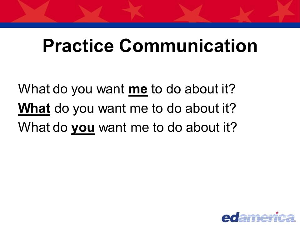 Practice Communication What do you want me to do about it?
